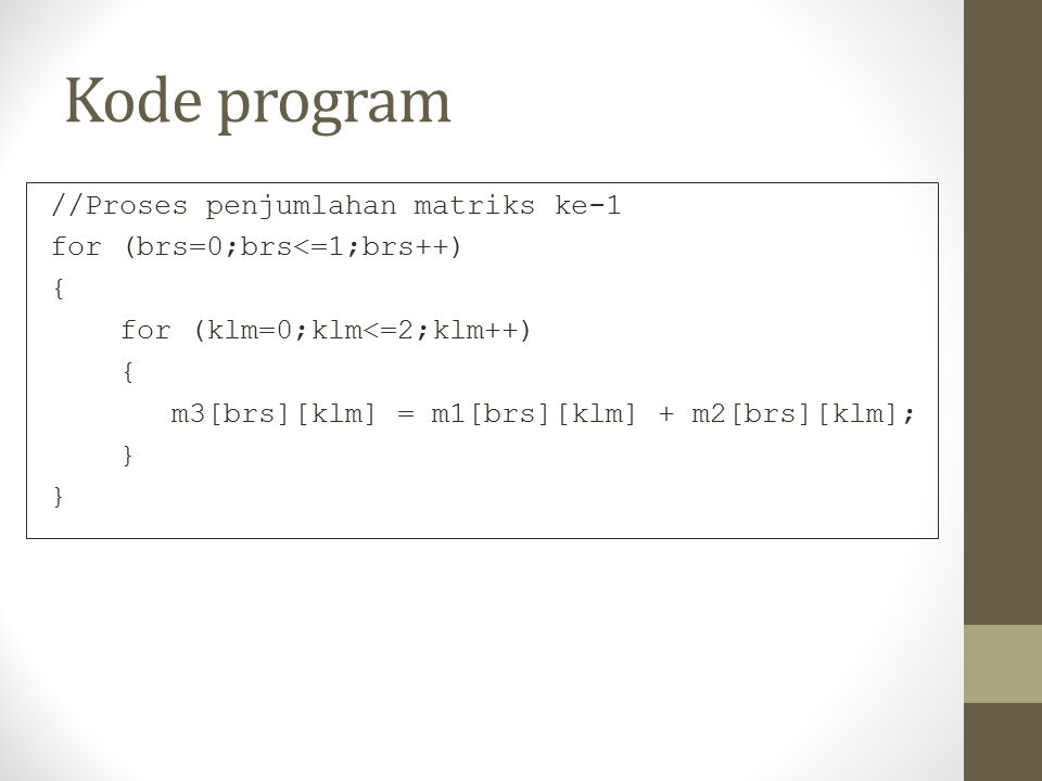 Kode program //Proses penjumlahan matriks ke-1 for (brs=0;brs<=1;brs++) { for (klm=0;klm<=2;klm++) m3[brs][klm] = m1[brs][klm] + m2[brs][klm]; }
